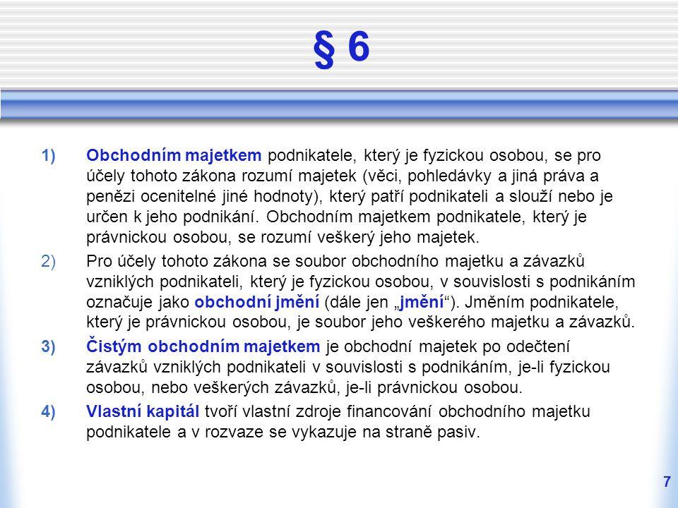 7 § 6 1)Obchodním majetkem podnikatele, který je fyzickou osobou, se pro účely tohoto zákona rozumí majetek (věci, pohledávky a jiná práva a penězi ocenitelné jiné hodnoty), který patří podnikateli a slouží nebo je určen k jeho podnikání.