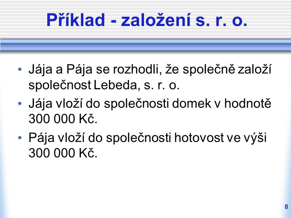 8 Příklad - založení s. r. o. Jája a Pája se rozhodli, že společně založí společnost Lebeda, s. r. o. Jája vloží do společnosti domek v hodnotě 300 00