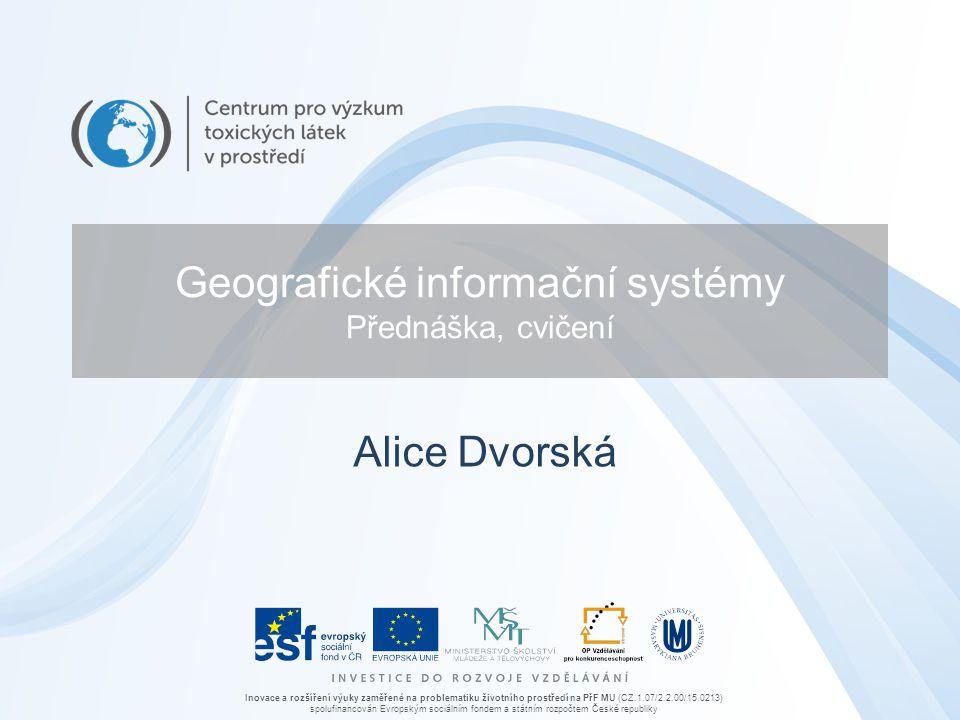 Inovace a rozšíření výuky zaměřené na problematiku životního prostředí na PřF MU (CZ.1.07/2.2.00/15.0213) spolufinancován Evropským sociálním fondem a státním rozpočtem České republiky Geografické informační systémy Přednáška, cvičení Alice Dvorská