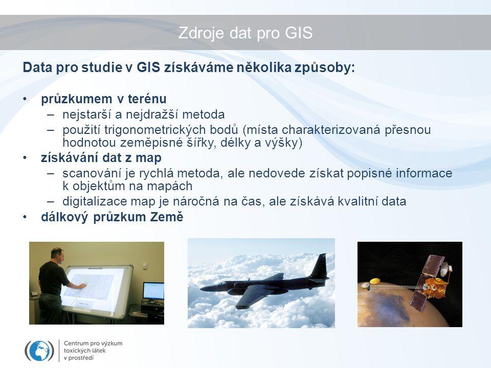 Zdroje dat pro GIS průzkumem v terénu –nejstarší a nejdražší metoda –použití trigonometrických bodů (místa charakterizovaná přesnou hodnotou zeměpisné šířky, délky a výšky) získávání dat z map –scanování je rychlá metoda, ale nedovede získat popisné informace k objektům na mapách –digitalizace map je náročná na čas, ale získává kvalitní data dálkový průzkum Země Data pro studie v GIS získáváme několika způsoby:
