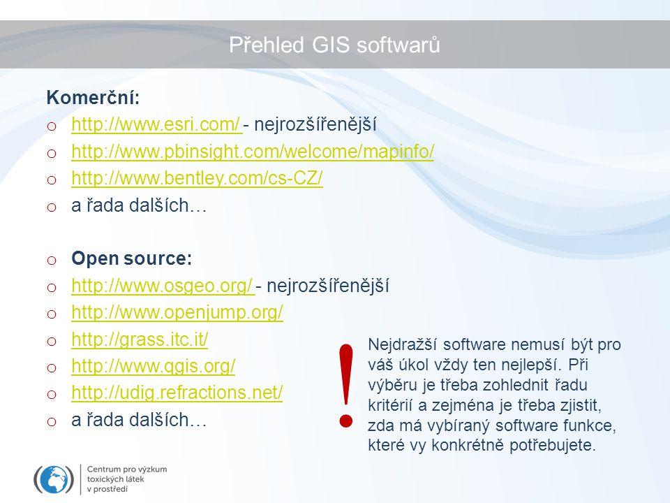 Přehled GIS softwarů Komerční: o http://www.esri.com/ - nejrozšířenější http://www.esri.com/ o http://www.pbinsight.com/welcome/mapinfo/ http://www.pbinsight.com/welcome/mapinfo/ o http://www.bentley.com/cs-CZ/ http://www.bentley.com/cs-CZ/ o a řada dalších… o Open source: o http://www.osgeo.org/ - nejrozšířenější http://www.osgeo.org/ o http://www.openjump.org/ http://www.openjump.org/ o http://grass.itc.it/ http://grass.itc.it/ o http://www.qgis.org/ http://www.qgis.org/ o http://udig.refractions.net/ http://udig.refractions.net/ o a řada dalších… Nejdražší software nemusí být pro váš úkol vždy ten nejlepší.