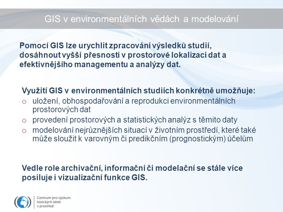 GIS v environmentálních vědách a modelování Využití GIS v environmentálních studiích konkrétně umožňuje: o uložení, obhospodařování a reprodukci environmentálních prostorových dat o provedení prostorových a statistických analýz s těmito daty o modelování nejrůznějších situací v životním prostředí, které také může sloužit k varovným či predikčním (prognostickým) účelům Pomocí GIS lze urychlit zpracování výsledků studií, dosáhnout vyšší přesnosti v prostorové lokalizaci dat a efektivnějšího managementu a analýzy dat.