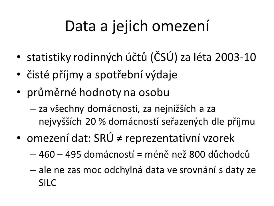 Data a jejich omezení statistiky rodinných účtů (ČSÚ) za léta 2003-10 čisté příjmy a spotřební výdaje průměrné hodnoty na osobu – za všechny domácnosti, za nejnižších a za nejvyšších 20 % domácností seřazených dle příjmu omezení dat: SRÚ ≠ reprezentativní vzorek – 460 – 495 domácností = méně než 800 důchodců – ale ne zas moc odchylná data ve srovnání s daty ze SILC