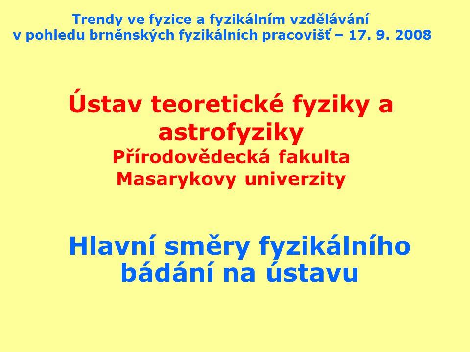 Ústav teoretické fyziky a astrofyziky Přírodovědecká fakulta Masarykovy univerzity Hlavní směry fyzikálního bádání na ústavu Trendy ve fyzice a fyzikálním vzdělávání v pohledu brněnských fyzikálních pracovišť – 17.
