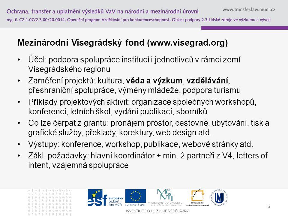 2 Mezinárodní Visegrádský fond (www.visegrad.org) Účel: podpora spolupráce institucí i jednotlivců v rámci zemí Visegrádského regionu Zaměření projektů: kultura, věda a výzkum, vzdělávání, přeshraniční spolupráce, výměny mládeže, podpora turismu Příklady projektových aktivit: organizace společných workshopů, konferencí, letních škol, vydání publikací, sborníků Co lze čerpat z grantu: pronájem prostor, cestovné, ubytování, tisk a grafické služby, překlady, korektury, web design atd.