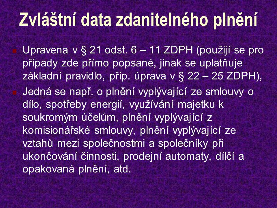 Zvláštní data zdanitelného plnění Upravena v § 21 odst. 6 – 11 ZDPH (použijí se pro případy zde přímo popsané, jinak se uplatňuje základní pravidlo, p