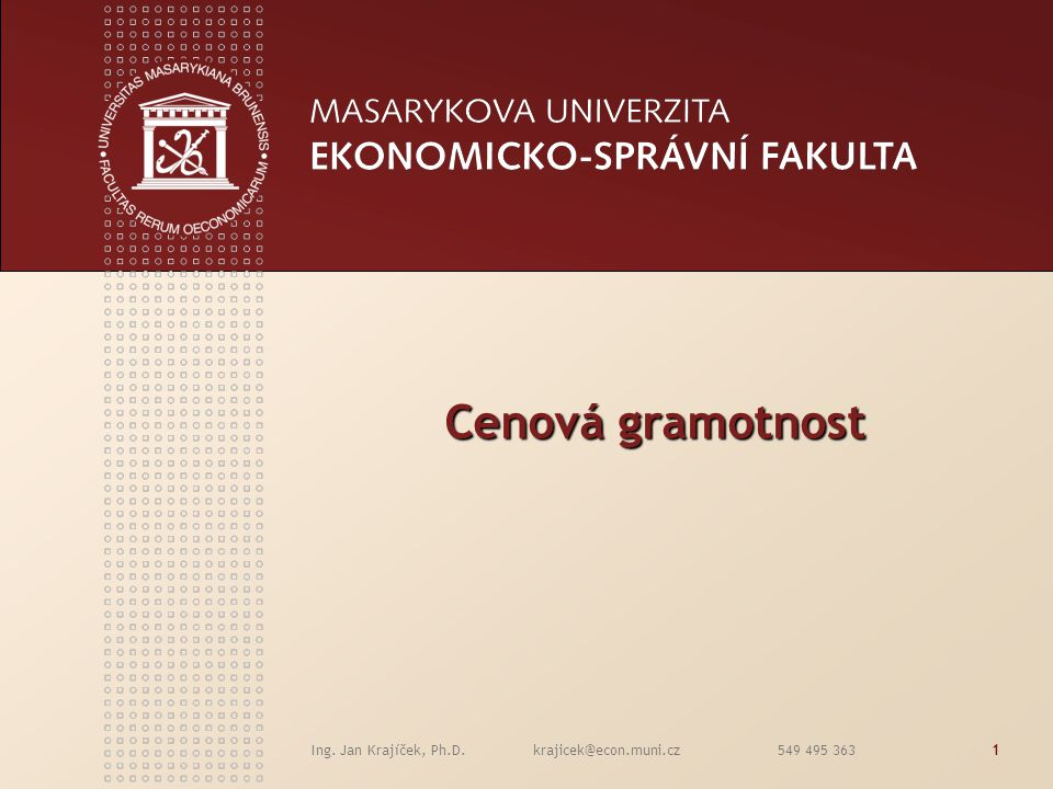 Ing. Jan Krajíček, Ph.D. krajicek@econ.muni.cz 549 495 3631 Cenová gramotnost