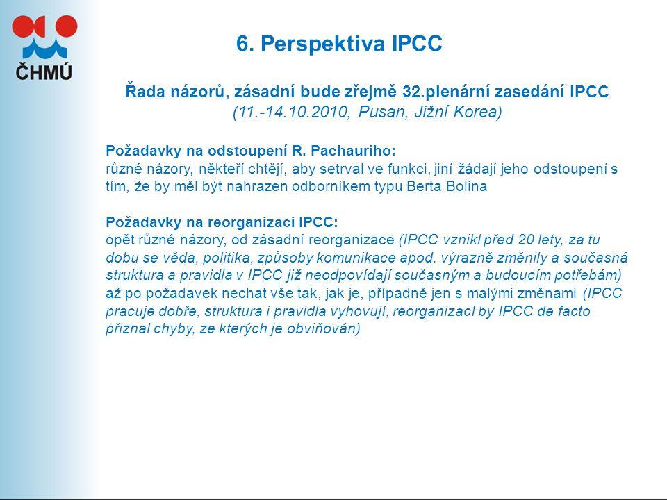 6. Perspektiva IPCC Řada názorů, zásadní bude zřejmě 32.plenární zasedání IPCC (11.-14.10.2010, Pusan, Jižní Korea) Požadavky na odstoupení R. Pachaur