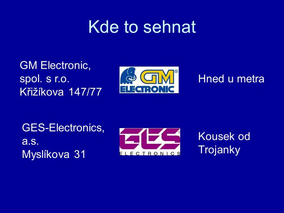 Kde to sehnat GM Electronic, spol. s r.o. Křižíkova 147/77 GES-Electronics, a.s. Myslíkova 31 Kousek od Trojanky Hned u metra