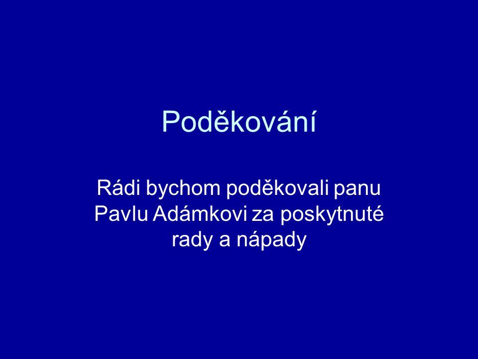 Poděkování Rádi bychom poděkovali panu Pavlu Adámkovi za poskytnuté rady a nápady