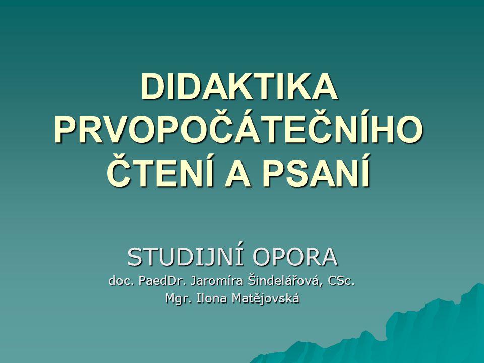 DIDAKTIKA PRVOPOČÁTEČNÍHO ČTENÍ A PSANÍ STUDIJNÍ OPORA doc. PaedDr. Jaromíra Šindelářová, CSc. Mgr. Ilona Matějovská
