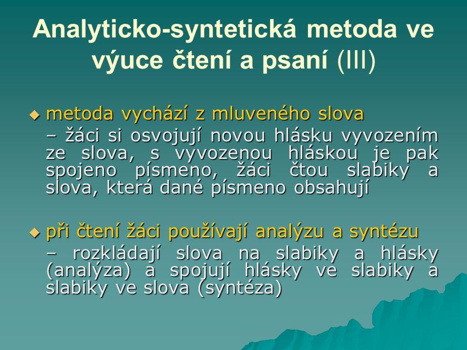 Analyticko-syntetická metoda ve výuce čtení a psaní (III)  metoda vychází z mluveného slova – žáci si osvojují novou hlásku vyvozením ze slova, s vyvozenou hláskou je pak spojeno písmeno, žáci čtou slabiky a slova, která dané písmeno obsahují  při čtení žáci používají analýzu a syntézu – rozkládají slova na slabiky a hlásky (analýza) a spojují hlásky ve slabiky a slabiky ve slova (syntéza)