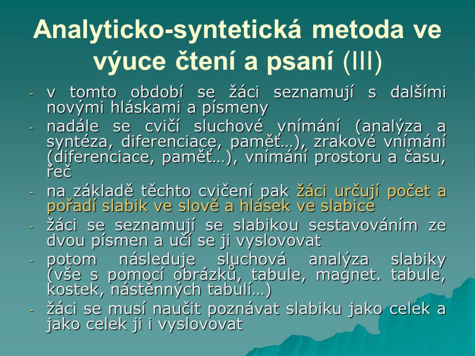 Analyticko-syntetická metoda ve výuce čtení a psaní (III) - v tomto období se žáci seznamují s dalšími novými hláskami a písmeny - nadále se cvičí sluchové vnímání (analýza a syntéza, diferenciace, paměť…), zrakové vnímání (diferenciace, paměť…), vnímání prostoru a času, řeč - na základě těchto cvičení pak žáci určují počet a pořadí slabik ve slově a hlásek ve slabice - žáci se seznamují se slabikou sestavováním ze dvou písmen a učí se ji vyslovovat - potom následuje sluchová analýza slabiky (vše s pomocí obrázků, tabule, magnet.