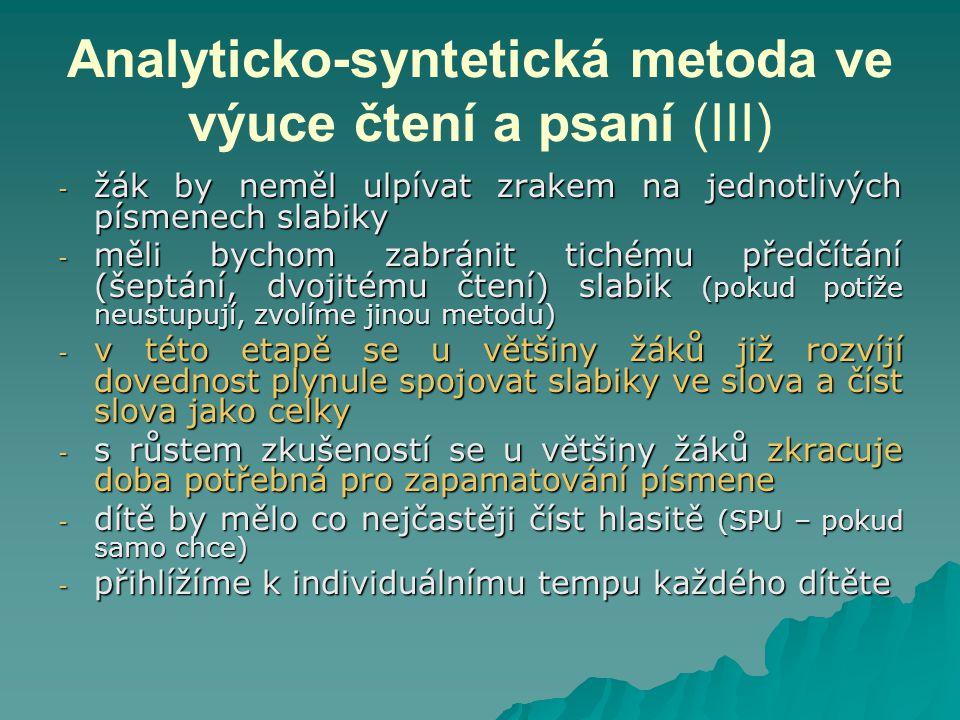 Analyticko-syntetická metoda ve výuce čtení a psaní (III) - žák by neměl ulpívat zrakem na jednotlivých písmenech slabiky - měli bychom zabránit tichému předčítání (šeptání, dvojitému čtení) slabik (pokud potíže neustupují, zvolíme jinou metodu) - v této etapě se u většiny žáků již rozvíjí dovednost plynule spojovat slabiky ve slova a číst slova jako celky - s růstem zkušeností se u většiny žáků zkracuje doba potřebná pro zapamatování písmene - dítě by mělo co nejčastěji číst hlasitě (SPU – pokud samo chce) - přihlížíme k individuálnímu tempu každého dítěte