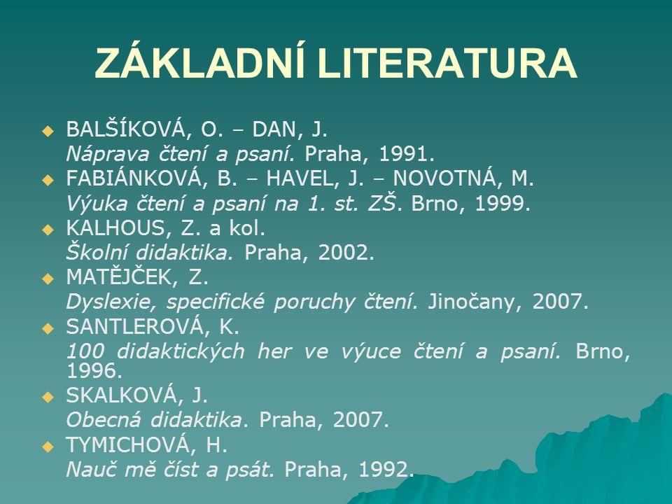 ZÁKLADNÍ LITERATURA   BALŠÍKOVÁ, O. – DAN, J. Náprava čtení a psaní. Praha, 1991.   FABIÁNKOVÁ, B. – HAVEL, J. – NOVOTNÁ, M. Výuka čtení a psaní n