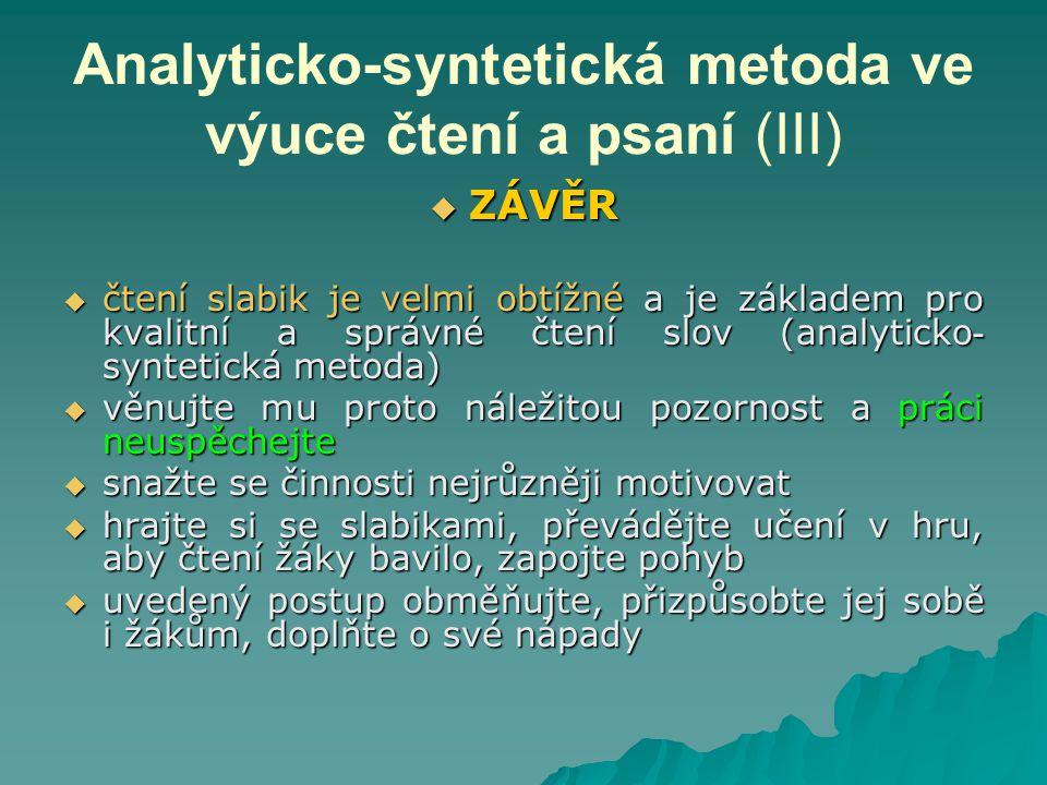 Analyticko-syntetická metoda ve výuce čtení a psaní (III)  ZÁVĚR  čtení slabik je velmi obtížné a je základem pro kvalitní a správné čtení slov (analyticko - syntetická metoda)  věnujte mu proto náležitou pozornost a práci neuspěchejte  snažte se činnosti nejrůzněji motivovat  hrajte si se slabikami, převádějte učení v hru, aby čtení žáky bavilo, zapojte pohyb  uvedený postup obměňujte, přizpůsobte jej sobě i žákům, doplňte o své nápady