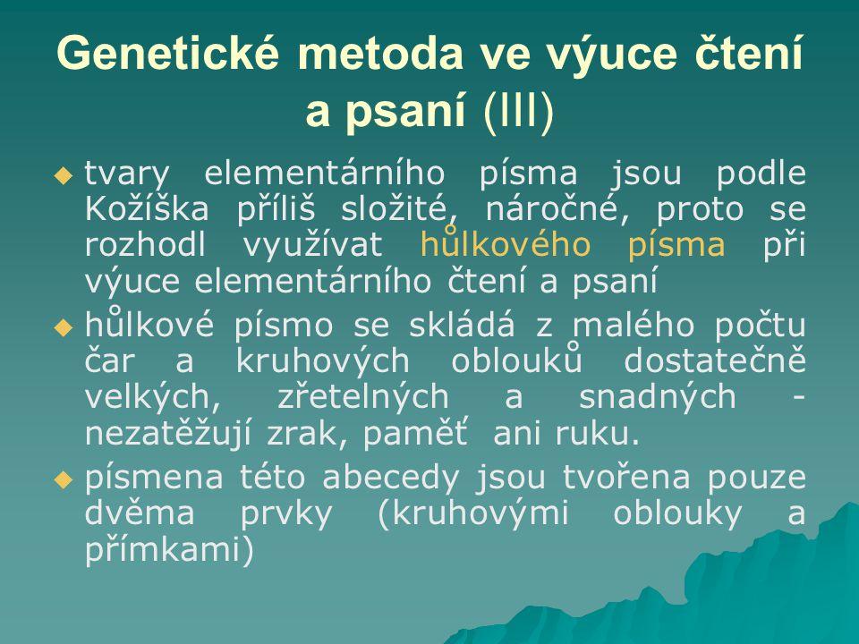 Genetické metoda ve výuce čtení a psaní (III)   tvary elementárního písma jsou podle Kožíška příliš složité, náročné, proto se rozhodl využívat hůlkového písma při výuce elementárního čtení a psaní   hůlkové písmo se skládá z malého počtu čar a kruhových oblouků dostatečně velkých, zřetelných a snadných - nezatěžují zrak, paměť ani ruku.