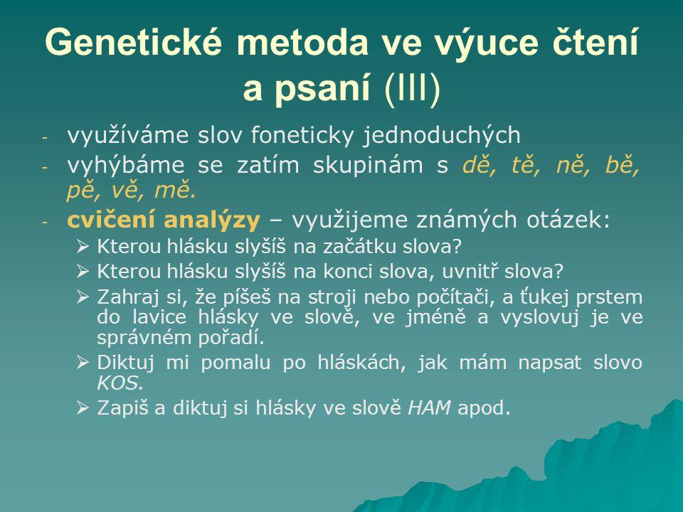 Genetické metoda ve výuce čtení a psaní (III) - - využíváme slov foneticky jednoduchých - - vyhýbáme se zatím skupinám s dě, tě, ně, bě, pě, vě, mě. -