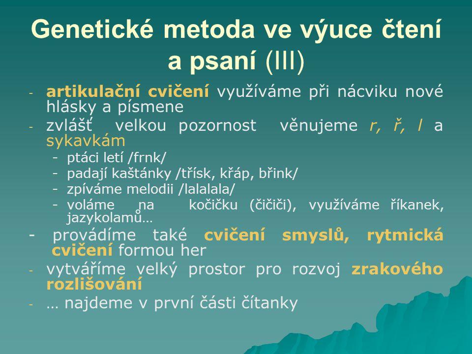 Genetické metoda ve výuce čtení a psaní (III) - - artikulační cvičení využíváme při nácviku nové hlásky a písmene - - zvlášť velkou pozornost věnujeme r, ř, l a sykavkám - -ptáci letí /frnk/ - -padají kaštánky /třísk, křáp, břink/ - -zpíváme melodii /lalalala/ - -voláme na kočičku (čičiči), využíváme říkanek, jazykolamů… - provádíme také cvičení smyslů, rytmická cvičení formou her - - vytváříme velký prostor pro rozvoj zrakového rozlišování - - … najdeme v první části čítanky