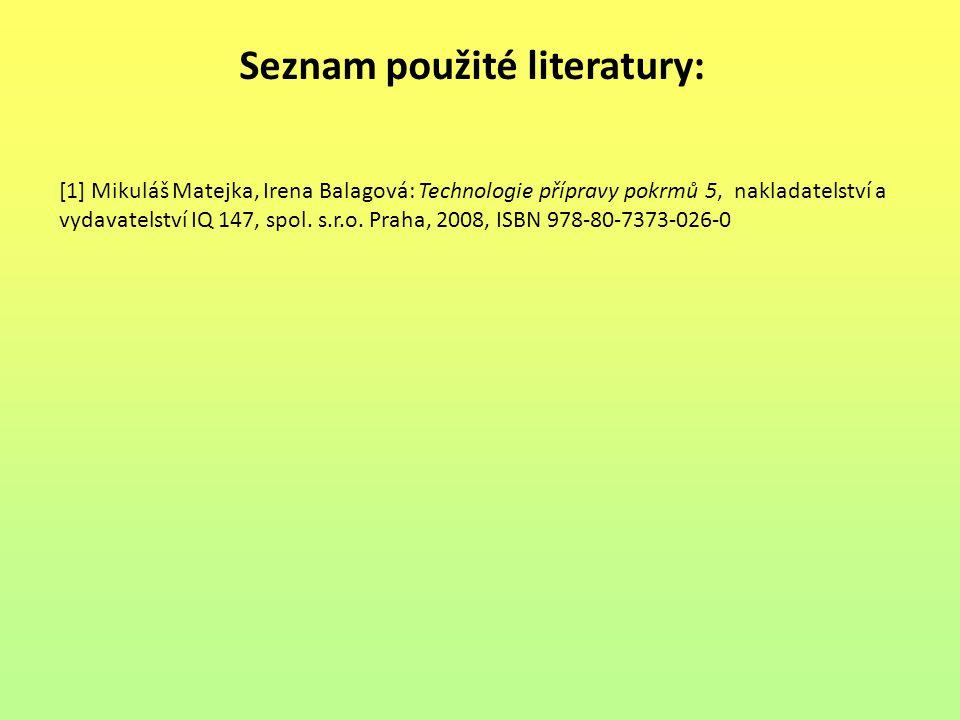 Seznam použité literatury: [1] Mikuláš Matejka, Irena Balagová: Technologie přípravy pokrmů 5, nakladatelství a vydavatelství IQ 147, spol. s.r.o. Pra