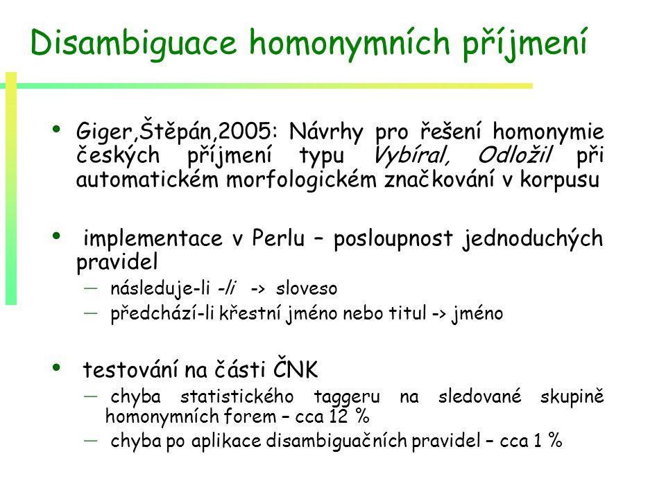 Disambiguace homonymních příjmení Giger,Štěpán,2005: Návrhy pro řešení homonymie českých příjmení typu Vybíral, Odložil při automatickém morfologickém značkování v korpusu implementace v Perlu – posloupnost jednoduchých pravidel – následuje-li -li -> sloveso – předchází-li křestní jméno nebo titul -> jméno testování na části ČNK – chyba statistického taggeru na sledované skupině homonymních forem – cca 12 % – chyba po aplikace disambiguačních pravidel – cca 1 %