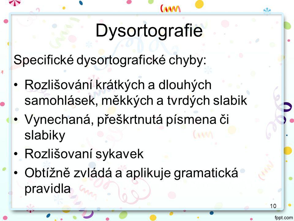 9 Dysgrafie Obtížné zapamatování a napodobování tvarů písmen Časté škrtání a přepisování Neupravený písemný projev Pomalé tempo psaní Psaní vyžaduje mnoho energie, vytrvalosti a času