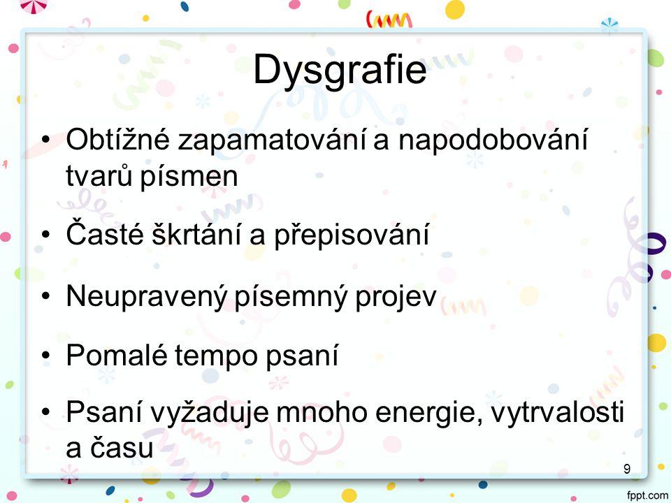 8 Dyslexie Rychlost: slabikování nebo naopak zbrklé čtení, domýšlení slov, nepochopení obsahu Chybovost: záměny písmen tvarově podobných Porozumění