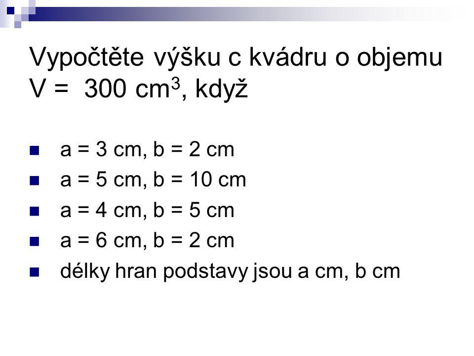 Vypočtěte výšku c kvádru o objemu V = 300 cm 3, když a = 3 cm, b = 2 cm a = 5 cm, b = 10 cm a = 4 cm, b = 5 cm a = 6 cm, b = 2 cm délky hran podstavy jsou a cm, b cm