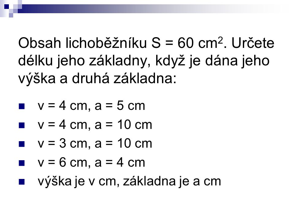 Obsah lichoběžníku S = 60 cm 2. Určete délku jeho základny, když je dána jeho výška a druhá základna: v = 4 cm, a = 5 cm v = 4 cm, a = 10 cm v = 3 cm,