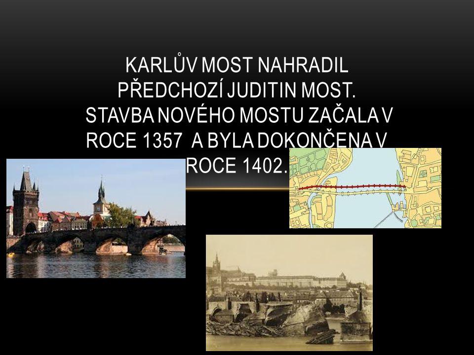 KARLŮV MOST NAHRADIL PŘEDCHOZÍ JUDITIN MOST. STAVBA NOVÉHO MOSTU ZAČALA V ROCE 1357 A BYLA DOKONČENA V ROCE 1402.