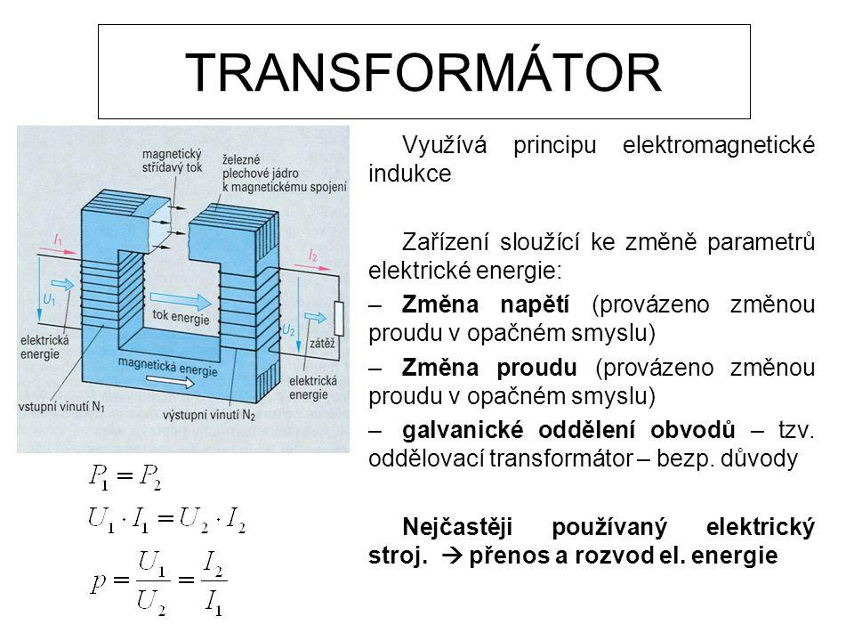 TRANSFORMÁTOR Využívá principu elektromagnetické indukce Zařízení sloužící ke změně parametrů elektrické energie: –Změna napětí (provázeno změnou proudu v opačném smyslu) –Změna proudu (provázeno změnou proudu v opačném smyslu) –galvanické oddělení obvodů – tzv.
