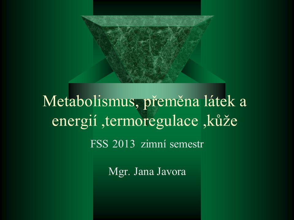 Metabolismus, přeměna látek a energií,termoregulace,kůže FSS 2013 zimní semestr Mgr. Jana Javora