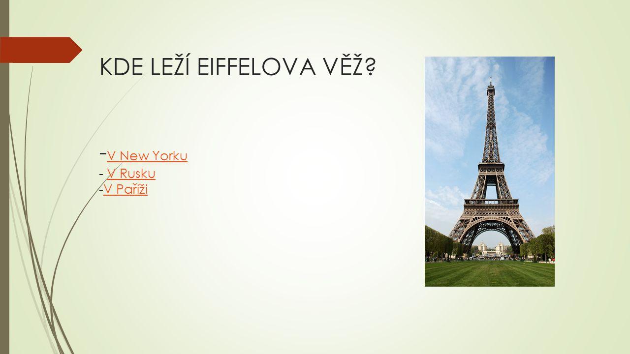 KDE LEŽÍ EIFFELOVA VĚŽ? - V New Yorku - V Rusku -V Paříži V New YorkuV RuskuV Paříži