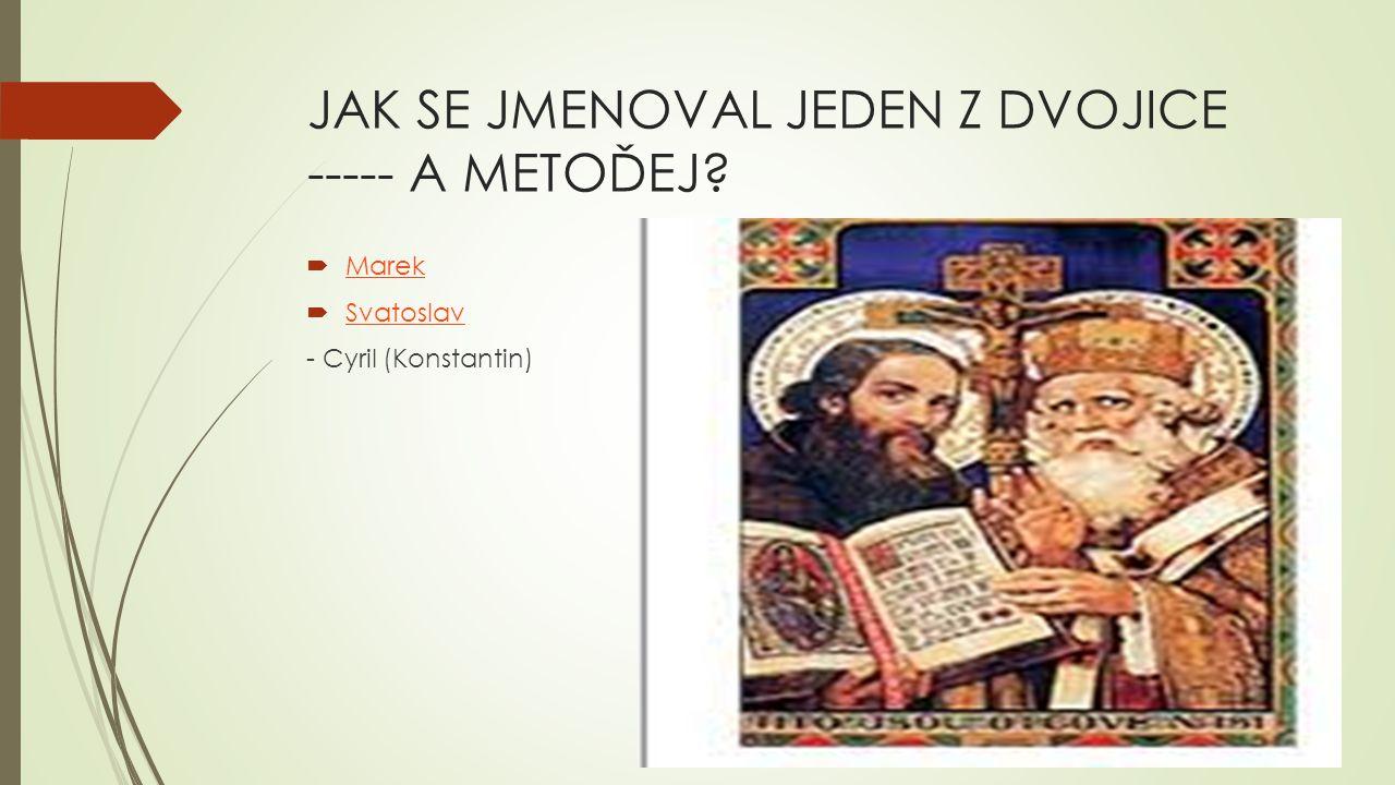 JAK SE JMENOVAL JEDEN Z DVOJICE ----- A METOĎEJ?  Marek Marek  Svatoslav Svatoslav - Cyril (Konstantin)