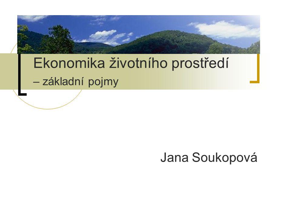 Ekonomika životního prostředí – základní pojmy Jana Soukopová