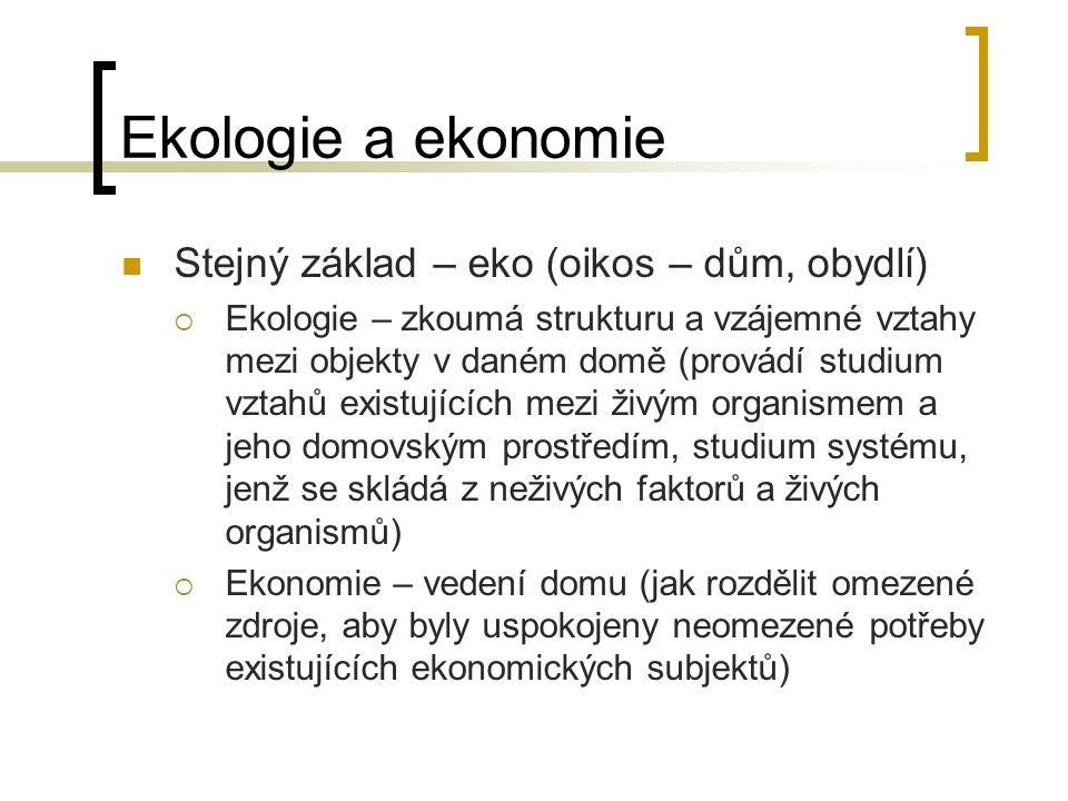 Ekologie a ekonomie Stejný základ – eko (oikos – dům, obydlí)  Ekologie – zkoumá strukturu a vzájemné vztahy mezi objekty v daném domě (provádí studi