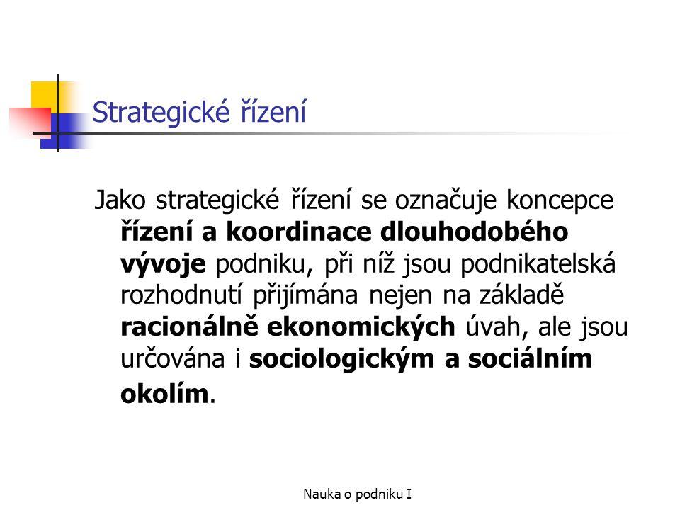 Nauka o podniku I Strategické řízení Jako strategické řízení se označuje koncepce řízení a koordinace dlouhodobého vývoje podniku, při níž jsou podnik