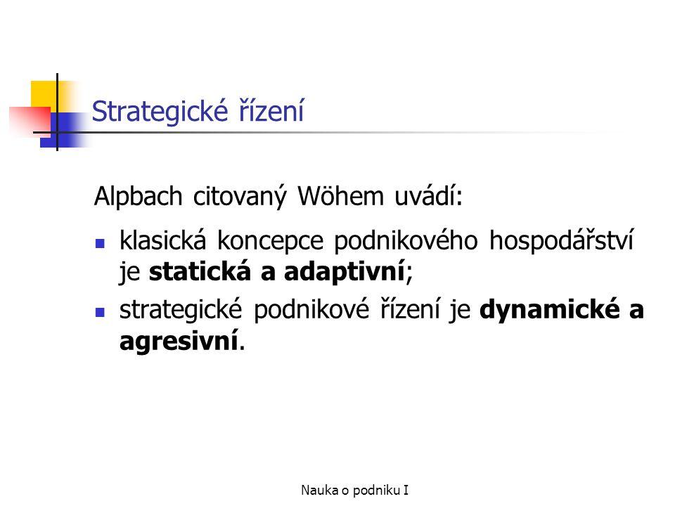 Nauka o podniku I Strategické řízení Alpbach citovaný Wöhem uvádí: klasická koncepce podnikového hospodářství je statická a adaptivní; strategické pod