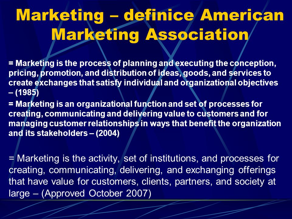 Marketing – definice American Marketing Association = Marketing is the process of planning and executing the conception, pricing, promotion, and distribution of ideas, goods, and services to create exchanges that satisfy individual and organizational objectives – (1985) = Marketing is an organizational function and set of processes for creating, communicating and delivering value to customers and for managing customer relationships in ways that benefit the organization and its stakeholders – (2004) = Marketing is the activity, set of institutions, and processes for creating, communicating, delivering, and exchanging offerings that have value for customers, clients, partners, and society at large – (Approved October 2007)