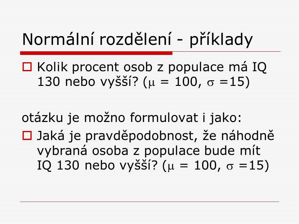Normální rozdělení - příklady  Kolik procent osob z populace má IQ 130 nebo vyšší? ( = 100,  =15) otázku je možno formulovat i jako:  Jaká je prav