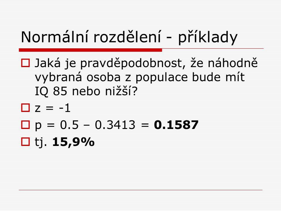 Normální rozdělení - příklady  Jaká je pravděpodobnost, že náhodně vybraná osoba z populace bude mít IQ 85 nebo nižší?  z = -1  p = 0.5 – 0.3413 =