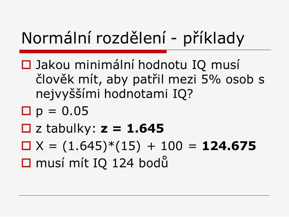 Normální rozdělení - příklady  Jakou minimální hodnotu IQ musí člověk mít, aby patřil mezi 5% osob s nejvyššími hodnotami IQ?  p = 0.05  z tabulky:
