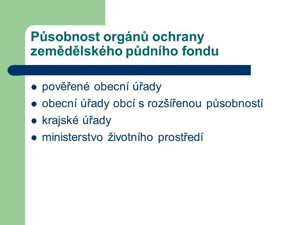 Působnost orgánů ochrany zemědělského půdního fondu pověřené obecní úřady obecní úřady obcí s rozšířenou působností krajské úřady ministerstvo životního prostředí