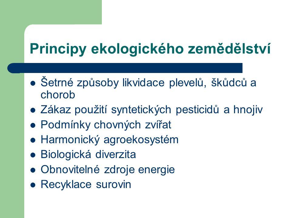 Principy ekologického zemědělství Šetrné způsoby likvidace plevelů, škůdců a chorob Zákaz použití syntetických pesticidů a hnojiv Podmínky chovných zvířat Harmonický agroekosystém Biologická diverzita Obnovitelné zdroje energie Recyklace surovin
