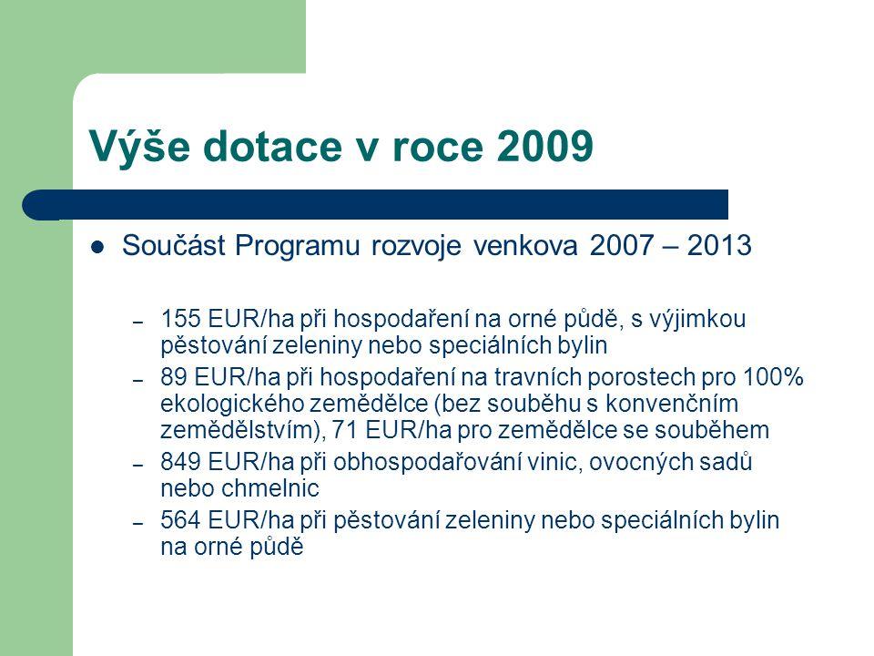 Výše dotace v roce 2009 Součást Programu rozvoje venkova 2007 – 2013 – 155 EUR/ha při hospodaření na orné půdě, s výjimkou pěstování zeleniny nebo speciálních bylin – 89 EUR/ha při hospodaření na travních porostech pro 100% ekologického zemědělce (bez souběhu s konvenčním zemědělstvím), 71 EUR/ha pro zemědělce se souběhem – 849 EUR/ha při obhospodařování vinic, ovocných sadů nebo chmelnic – 564 EUR/ha při pěstování zeleniny nebo speciálních bylin na orné půdě