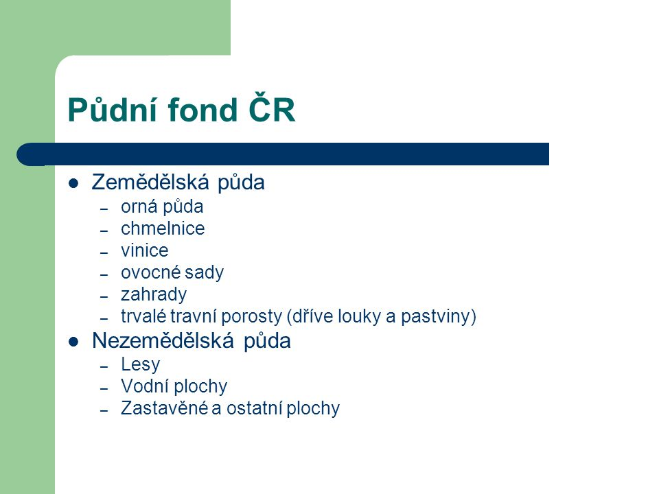 Půdní fond ČR Zemědělská půda – orná půda – chmelnice – vinice – ovocné sady – zahrady – trvalé travní porosty (dříve louky a pastviny) Nezemědělská p