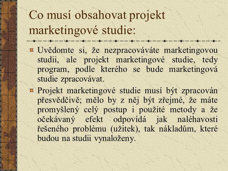 Co nesmí v projektu chybět: Definice problému, k jehož řešení má marketingová studie sloužit, Různé podklady, které jsou k řešení problému k dispozici – SWOT analýza Zdůvodnění, proč se sahá k formě marketingové studie, Hypotéza o pravděpodobném výsledku marketingové studie a její odůvodnění Struktura informací, které budou zjišťované a jejich zdůvodnění, jejich zdroje a způsob jejich zpracovávání, Způsob vyhodnocení výsledků, jejich případné ověření a forma interpretace výsledků Časový harmonogram Personální zajištění Rozpočet nákladů