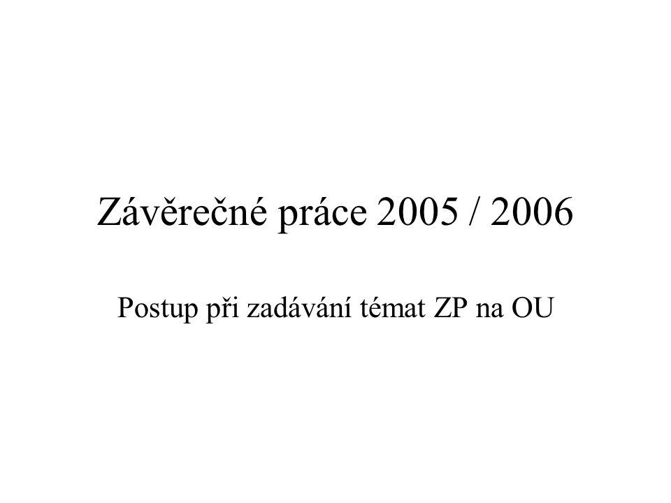Závěrečné práce 2005 / 2006 Postup při zadávání témat ZP na OU