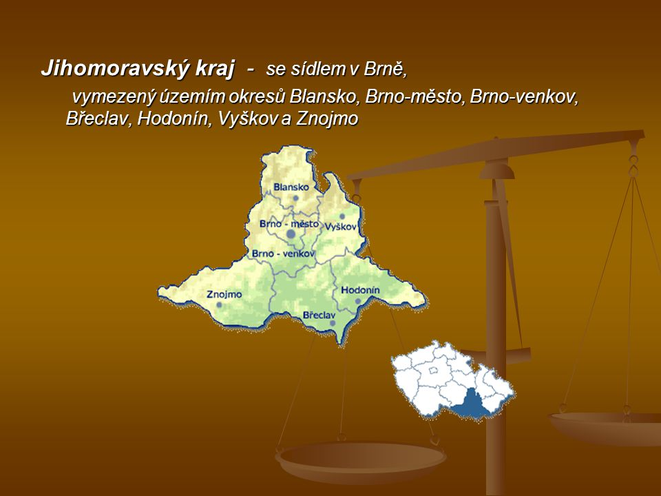 . Jihomoravský kraj - se sídlem v Brně, vymezený územím okresů Blansko, Brno-město, Brno-venkov, Břeclav, Hodonín, Vyškov a Znojmo vymezený územím okr