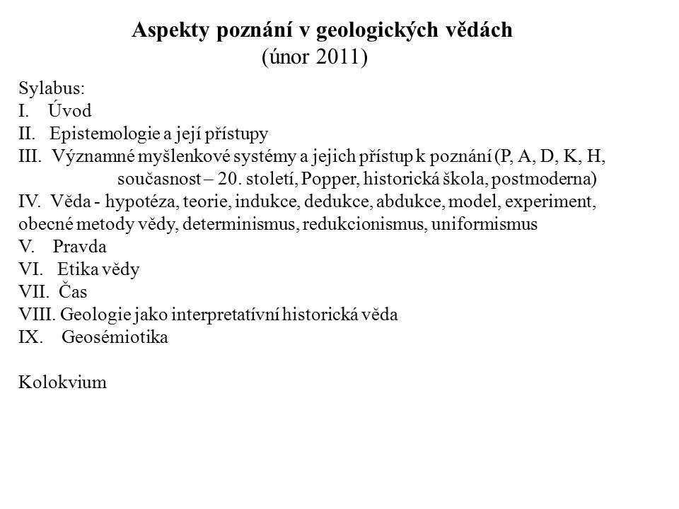 Aspekty poznání v geologických vědách (únor 2011) Sylabus: I. Úvod II. Epistemologie a její přístupy III. Významné myšlenkové systémy a jejich přístup